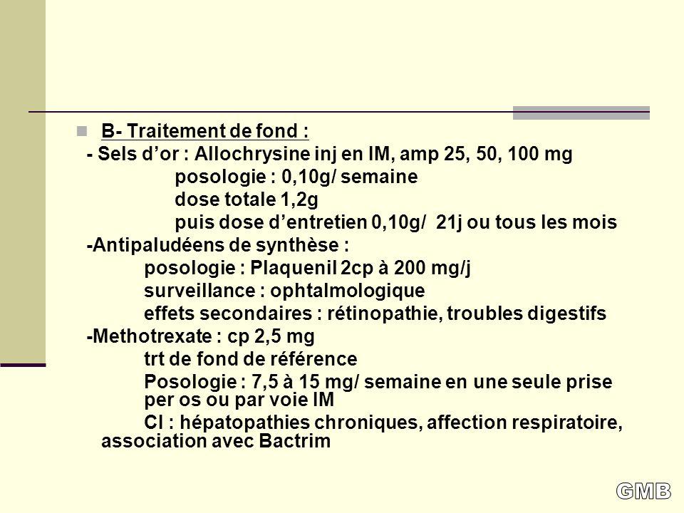 B- Traitement de fond : - Sels d'or : Allochrysine inj en IM, amp 25, 50, 100 mg. posologie : 0,10g/ semaine.