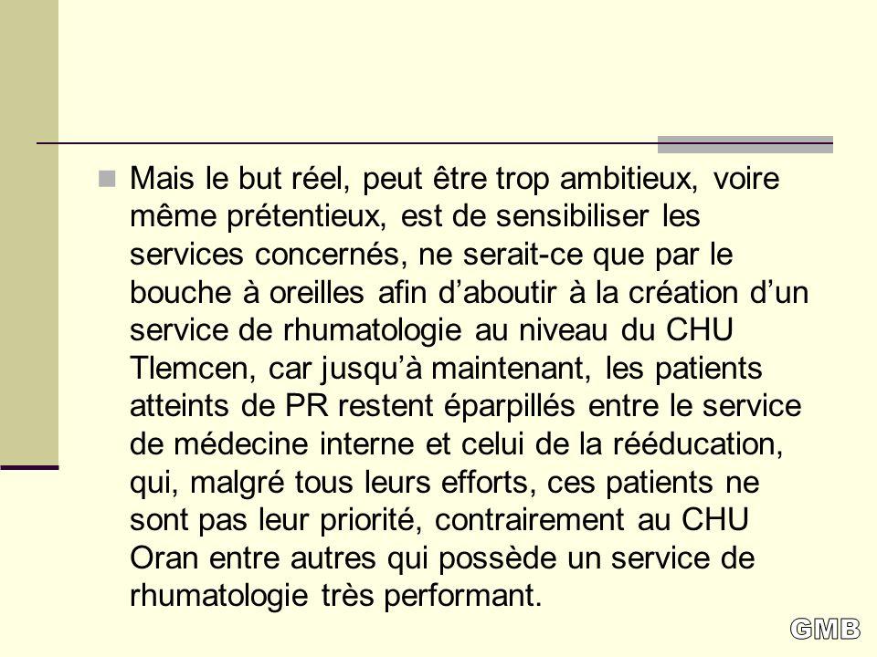 Mais le but réel, peut être trop ambitieux, voire même prétentieux, est de sensibiliser les services concernés, ne serait-ce que par le bouche à oreilles afin d'aboutir à la création d'un service de rhumatologie au niveau du CHU Tlemcen, car jusqu'à maintenant, les patients atteints de PR restent éparpillés entre le service de médecine interne et celui de la rééducation, qui, malgré tous leurs efforts, ces patients ne sont pas leur priorité, contrairement au CHU Oran entre autres qui possède un service de rhumatologie très performant.