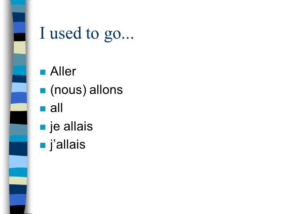 I used to go... Aller (nous) allons all je allais j'allais