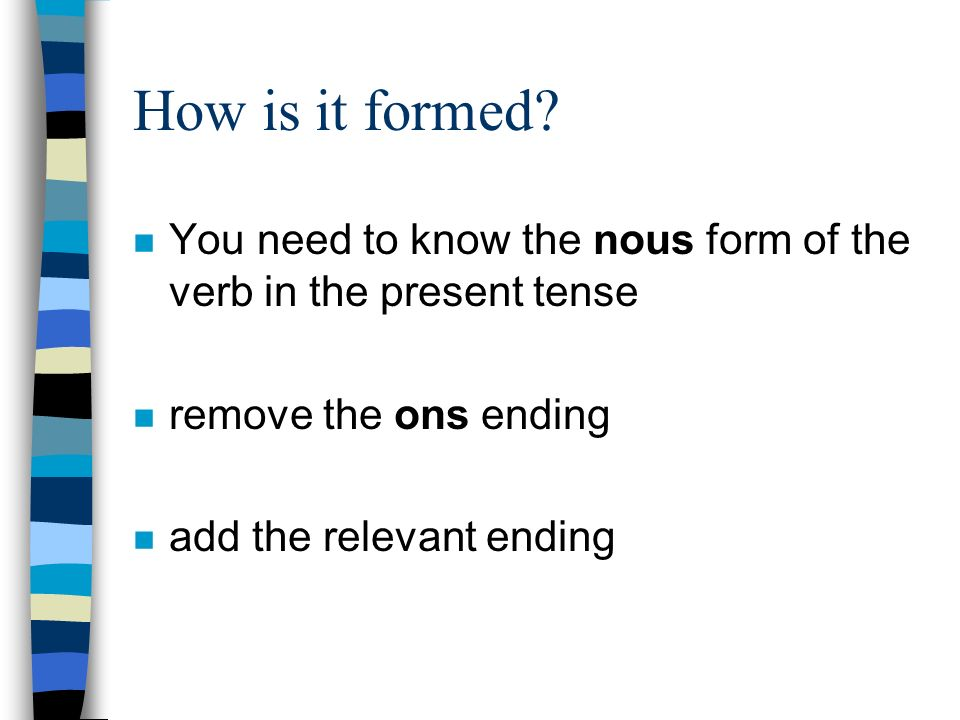 How is it formed You need to know the nous form of the verb in the present tense. remove the ons ending.