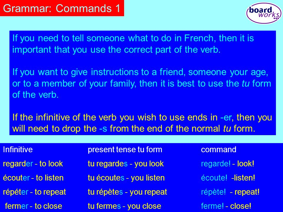Grammar: Commands 1 If you need to tell someone what to do in French, then it is important that you use the correct part of the verb.