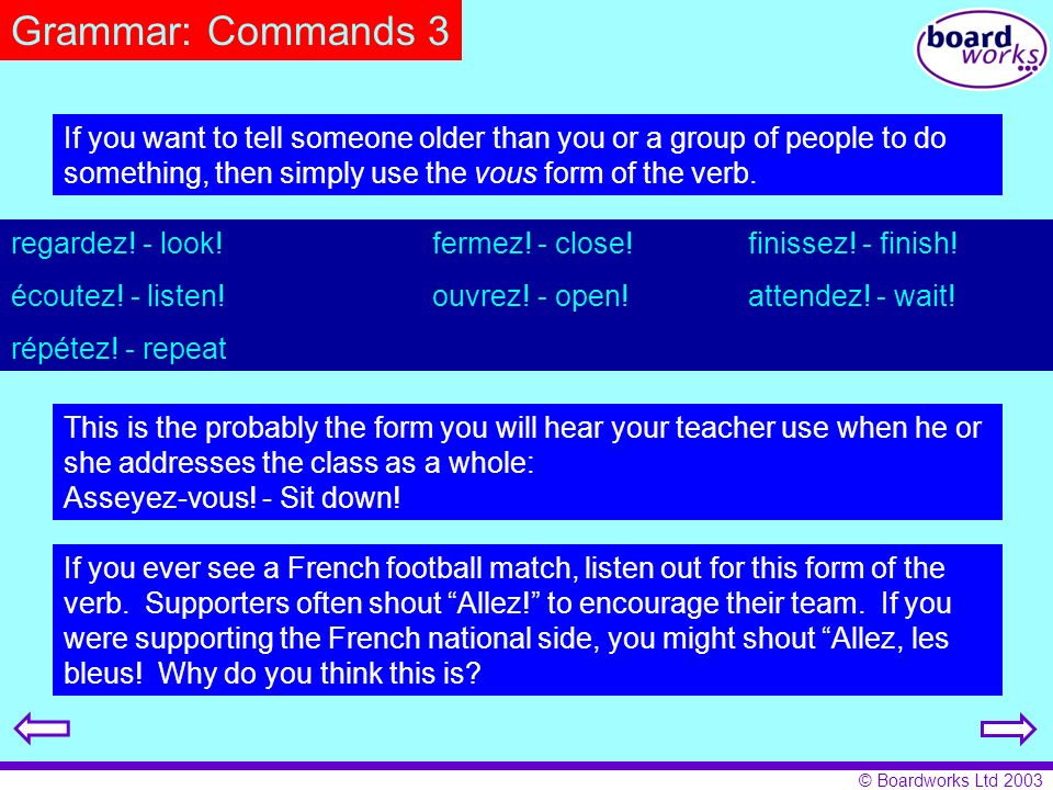Grammar: Commands 3 If you want to tell someone older than you or a group of people to do something, then simply use the vous form of the verb.