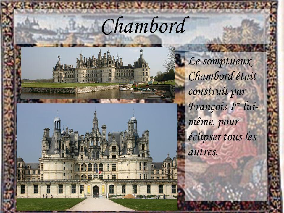 Chambord Le somptueux Chambord était construit par François 1er lui-même, pour éclipser tous les autres.