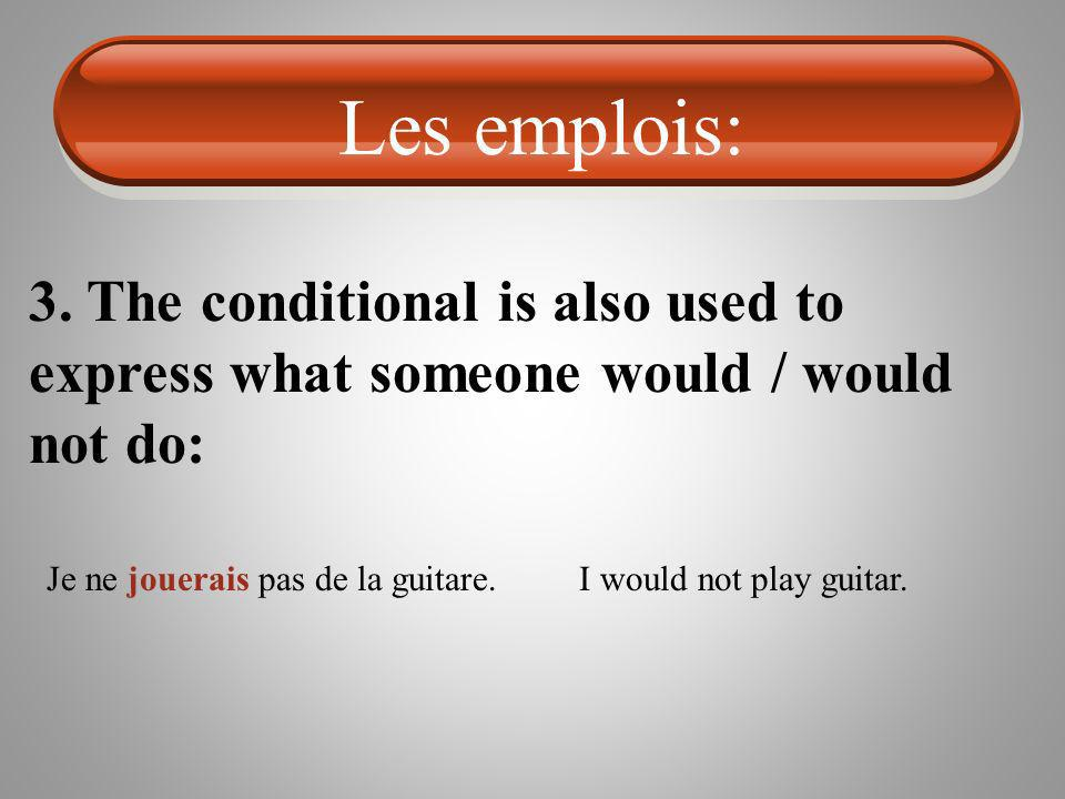 Les emplois: 3. The conditional is also used to express what someone would / would not do: Je ne jouerais pas de la guitare.