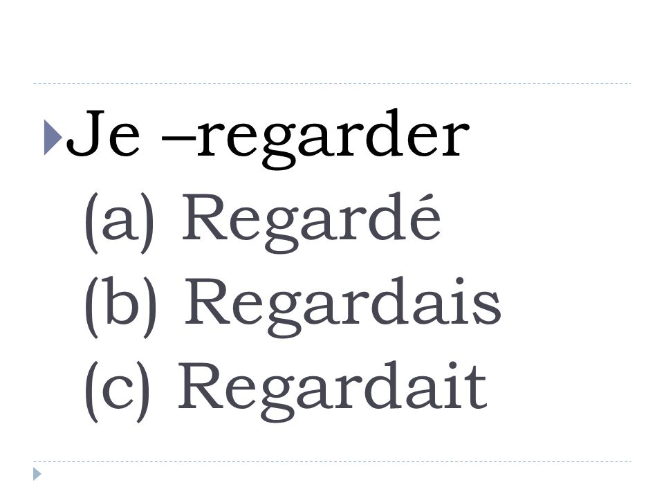 Je –regarder (a) Regardé (b) Regardais (c) Regardait