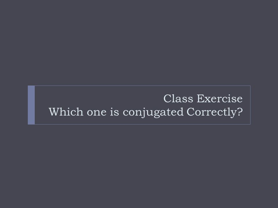 Class Exercise Which one is conjugated Correctly