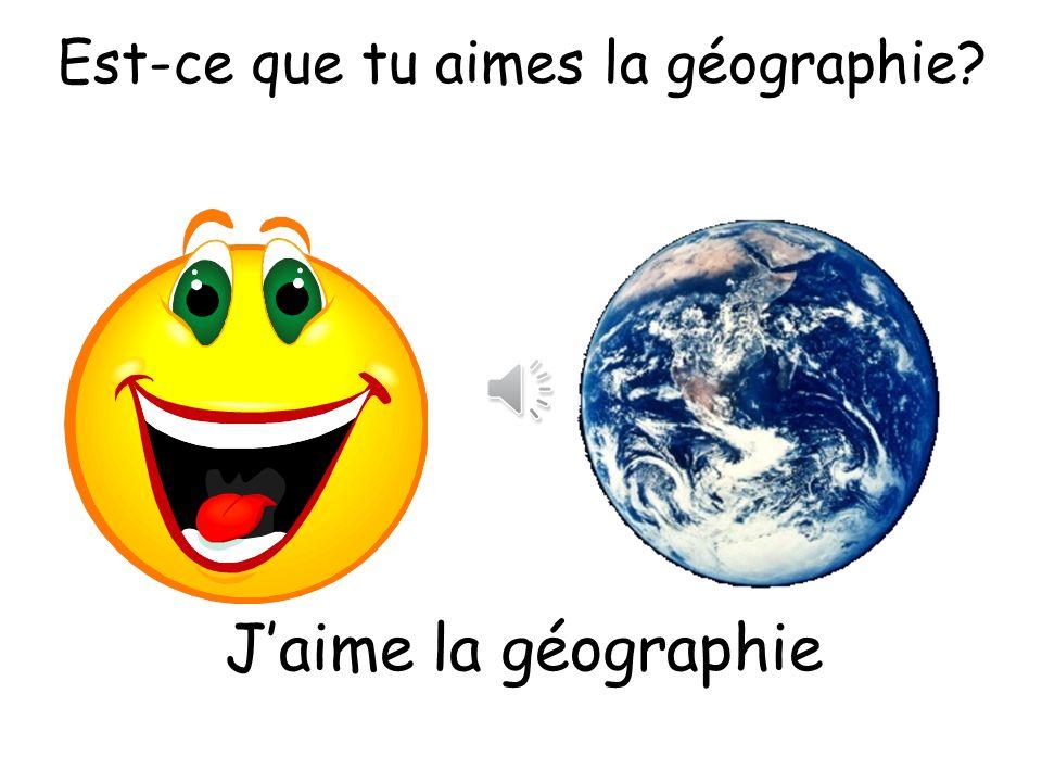 Est-ce que tu aimes la géographie