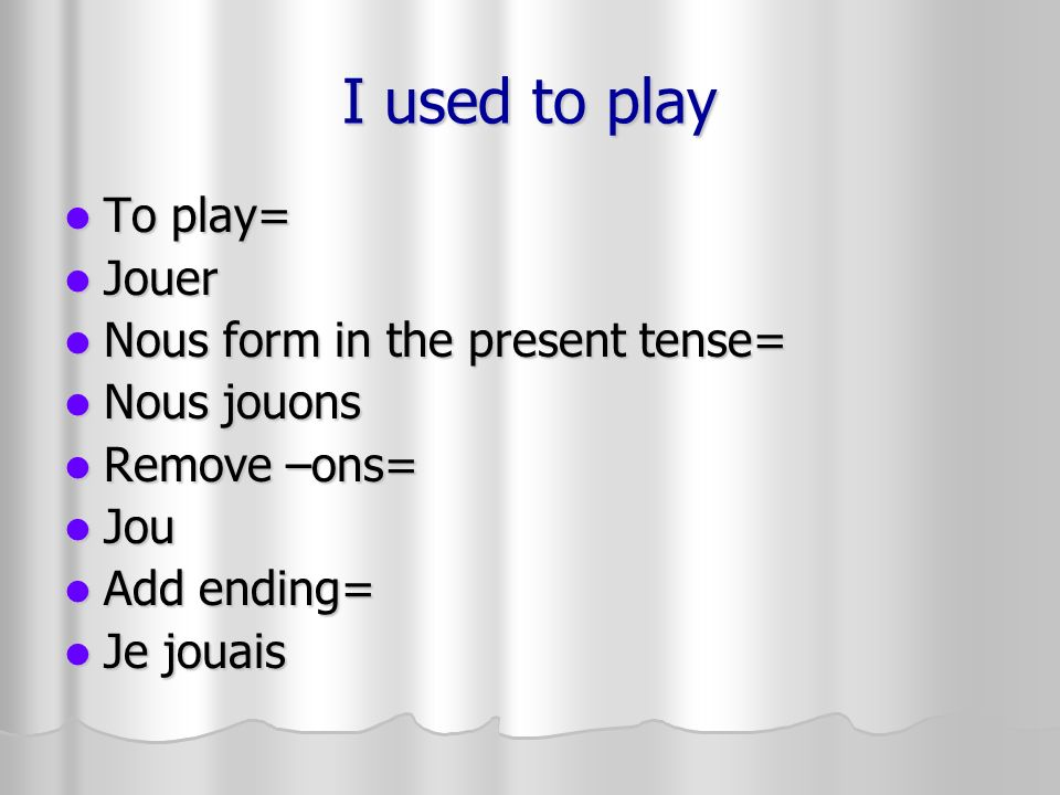 I used to play To play= Jouer Nous form in the present tense=