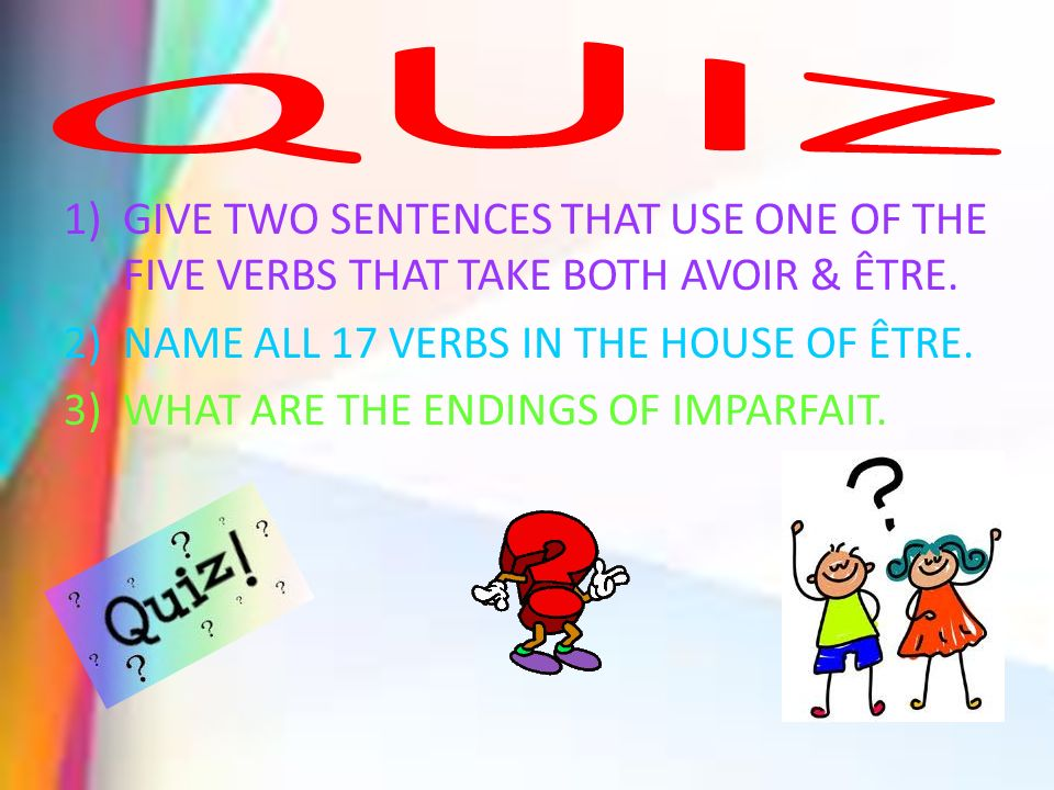 QUIZ GIVE TWO SENTENCES THAT USE ONE OF THE FIVE VERBS THAT TAKE BOTH AVOIR & ÊTRE. NAME ALL 17 VERBS IN THE HOUSE OF ÊTRE.