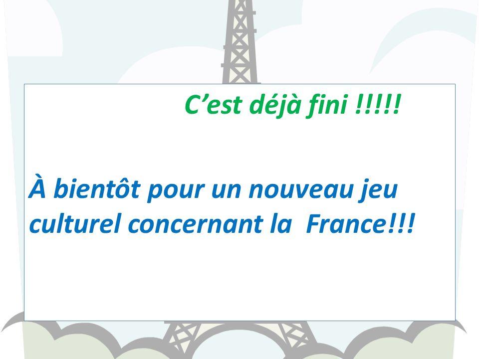 C'est déjà fini !!!!! À bientôt pour un nouveau jeu culturel concernant la France!!!