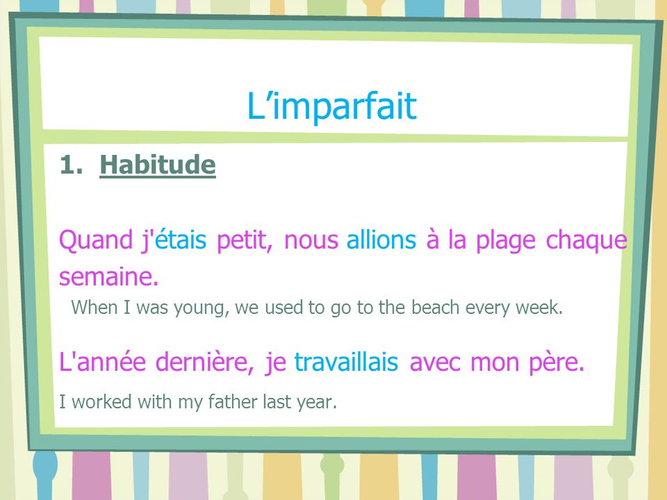 L'imparfait 1. Habitude. Quand j étais petit, nous allions à la plage chaque. semaine. When I was young, we used to go to the beach every week.