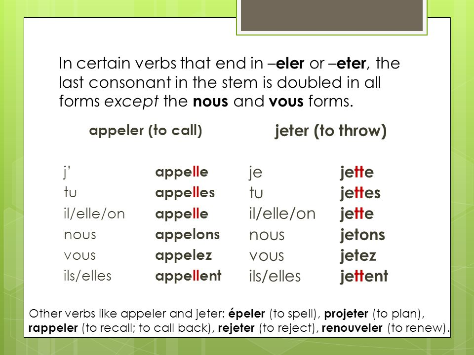 In certain verbs that end in –eler or –eter, the last consonant in the stem is doubled in all forms except the nous and vous forms.