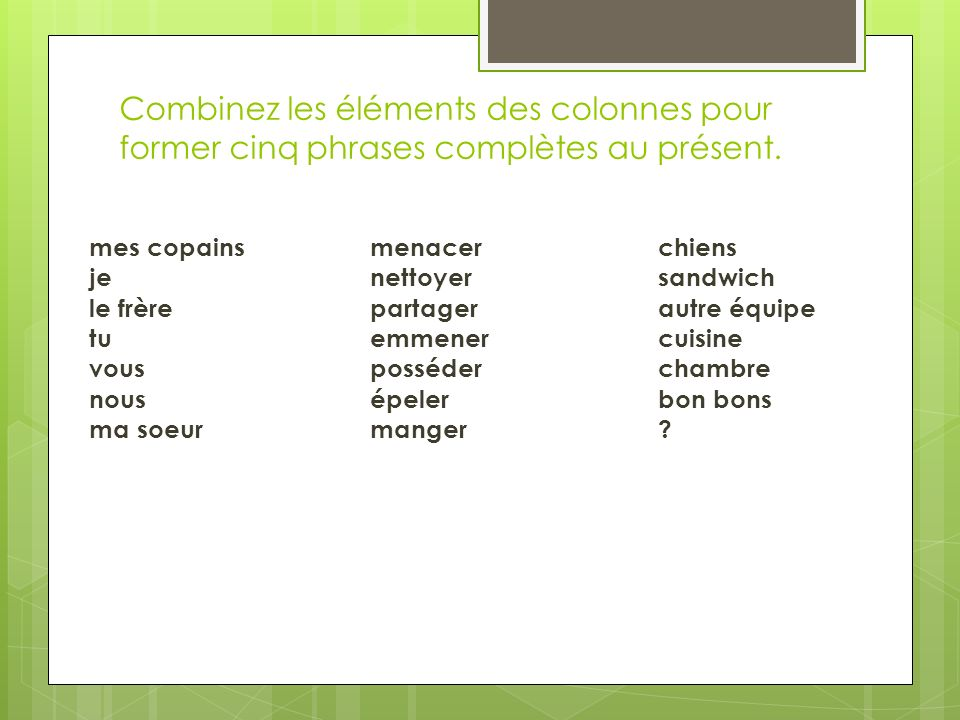 Combinez les éléments des colonnes pour former cinq phrases complètes au présent.