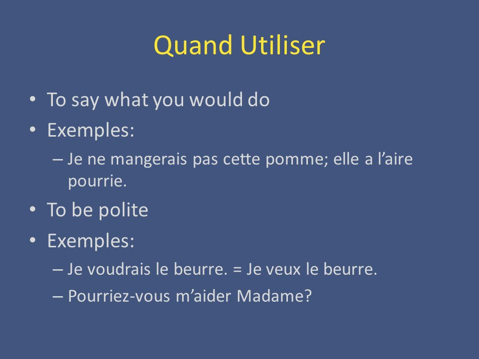 Quand Utiliser To say what you would do Exemples: To be polite