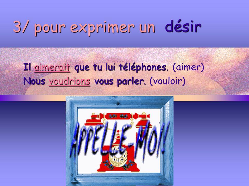 3/ pour exprimer un désir Il aimerait que tu lui téléphones. (aimer)