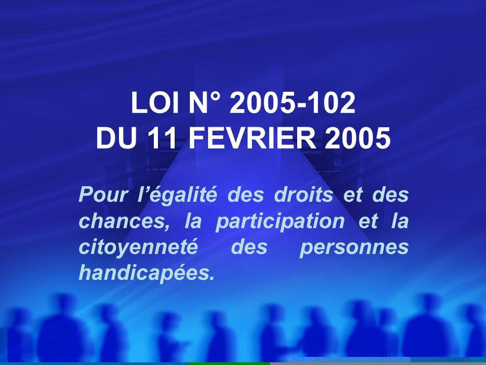 LOI N° 2005-102 DU 11 FEVRIER 2005 Pour l'égalité des droits et des chances, la participation et la citoyenneté des personnes handicapées.