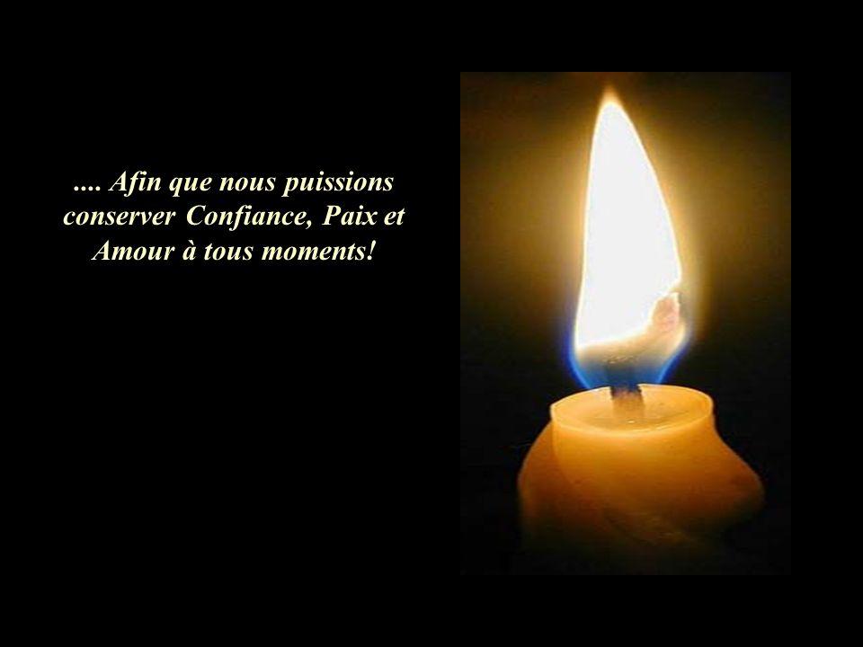 .... Afin que nous puissions conserver Confiance, Paix et Amour à tous moments!