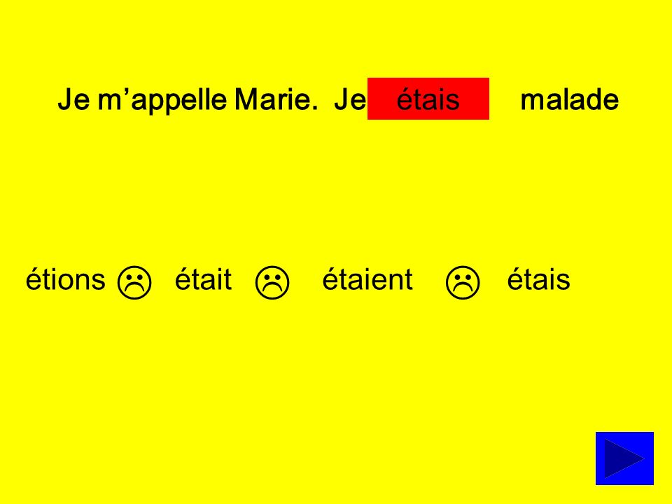 Je m'appelle Marie. Je … malade