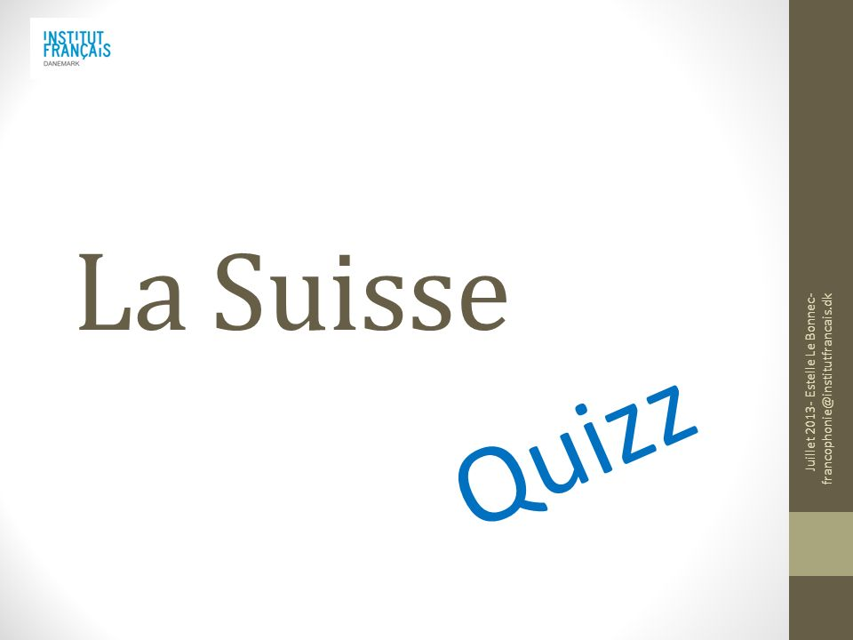 La Suisse Quizz Juillet 2013- Estelle Le Bonnec- francophonie@institutfrancais.dk