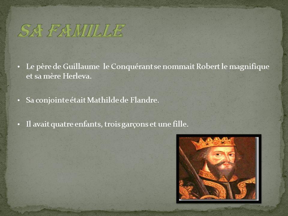 Sa famille Le père de Guillaume le Conquérant se nommait Robert le magnifique et sa mère Herleva.