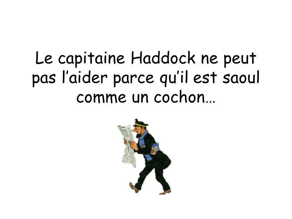 Le capitaine Haddock ne peut pas l'aider parce qu'il est saoul comme un cochon…