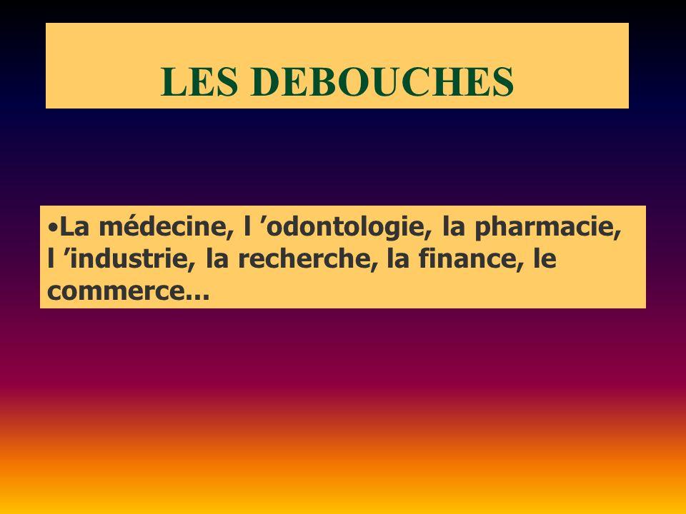 LES DEBOUCHES La médecine, l 'odontologie, la pharmacie, l 'industrie, la recherche, la finance, le commerce...