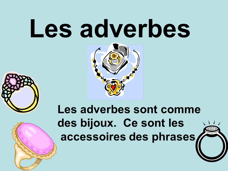 Les adverbes Les adverbes sont comme des bijoux. Ce sont les