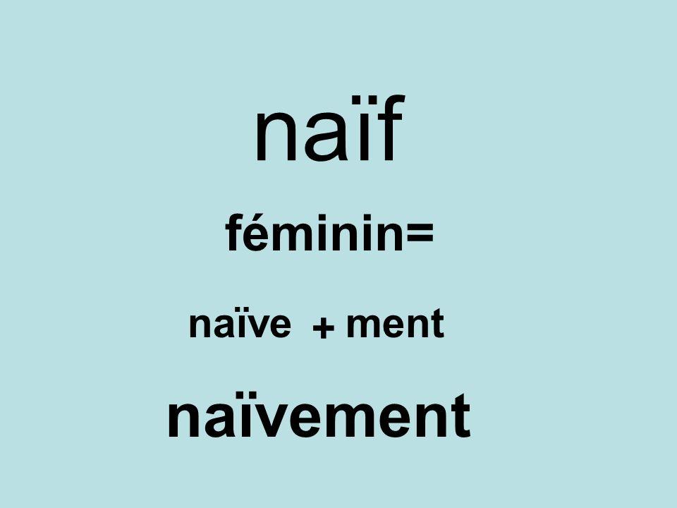 naïf féminin= naïve ment + naïvement