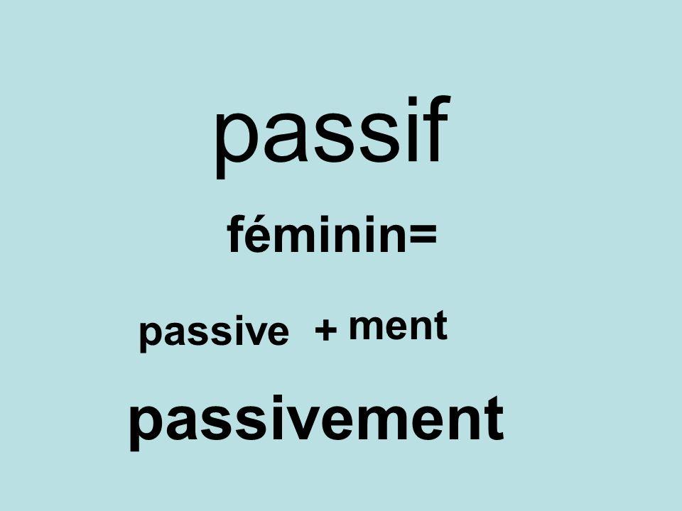 passif féminin= ment passive + passivement