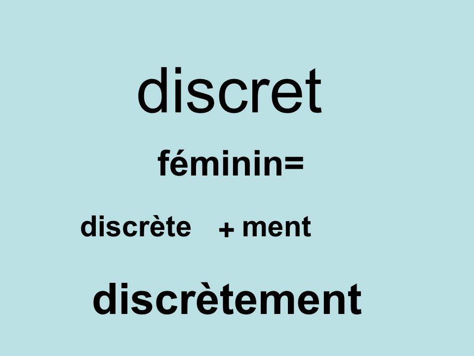 discret féminin= discrète ment + discrètement