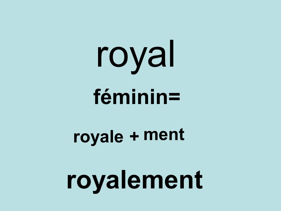 royal féminin= ment royale + royalement
