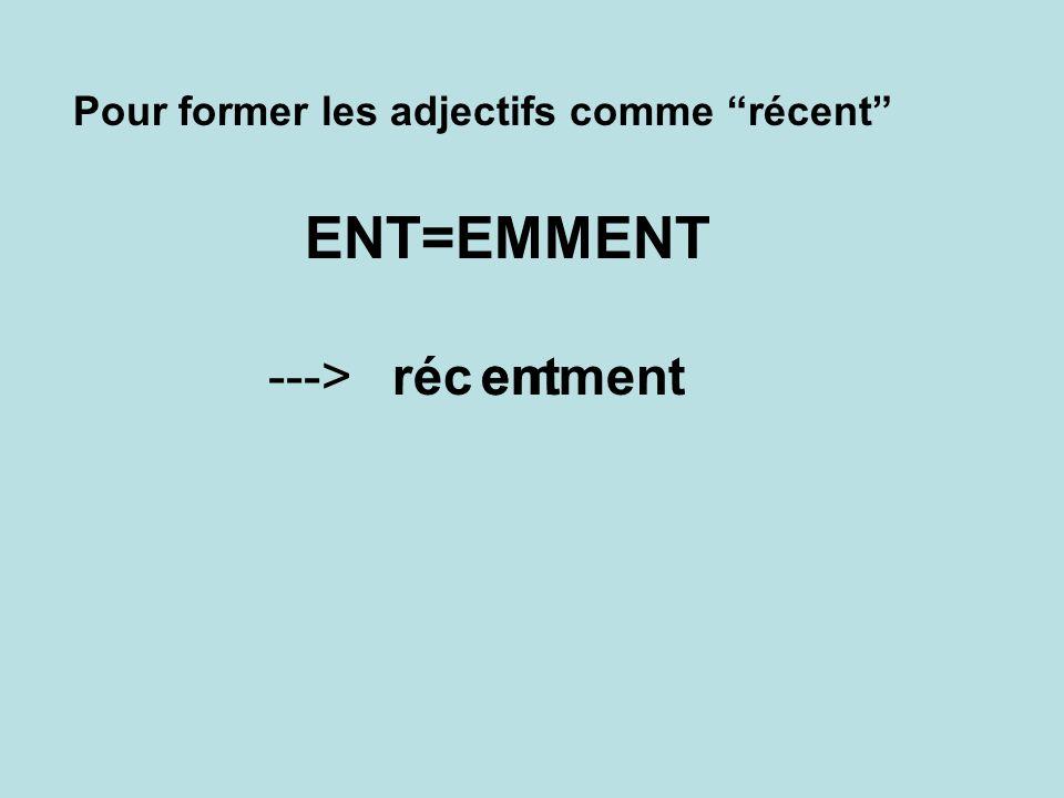 ---> réc emment ent Pour former les adjectifs comme récent