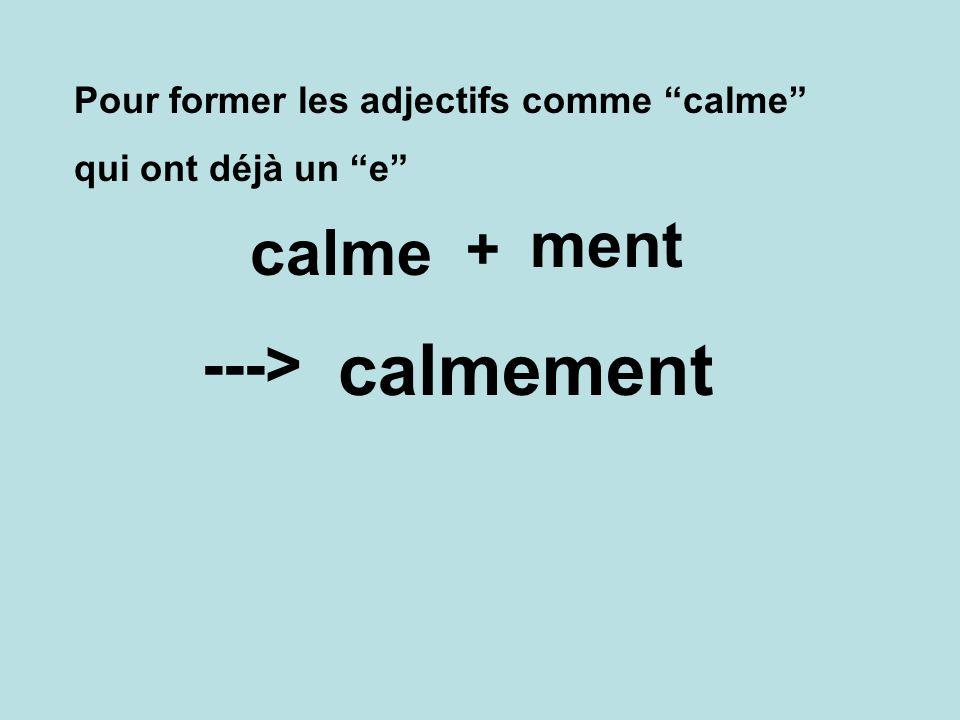 calmement ment calme ---> + Pour former les adjectifs comme calme