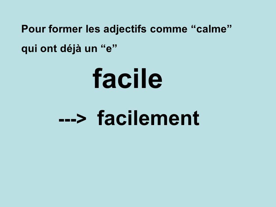 facile facilement ---> Pour former les adjectifs comme calme