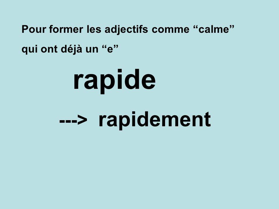 rapide rapidement ---> Pour former les adjectifs comme calme