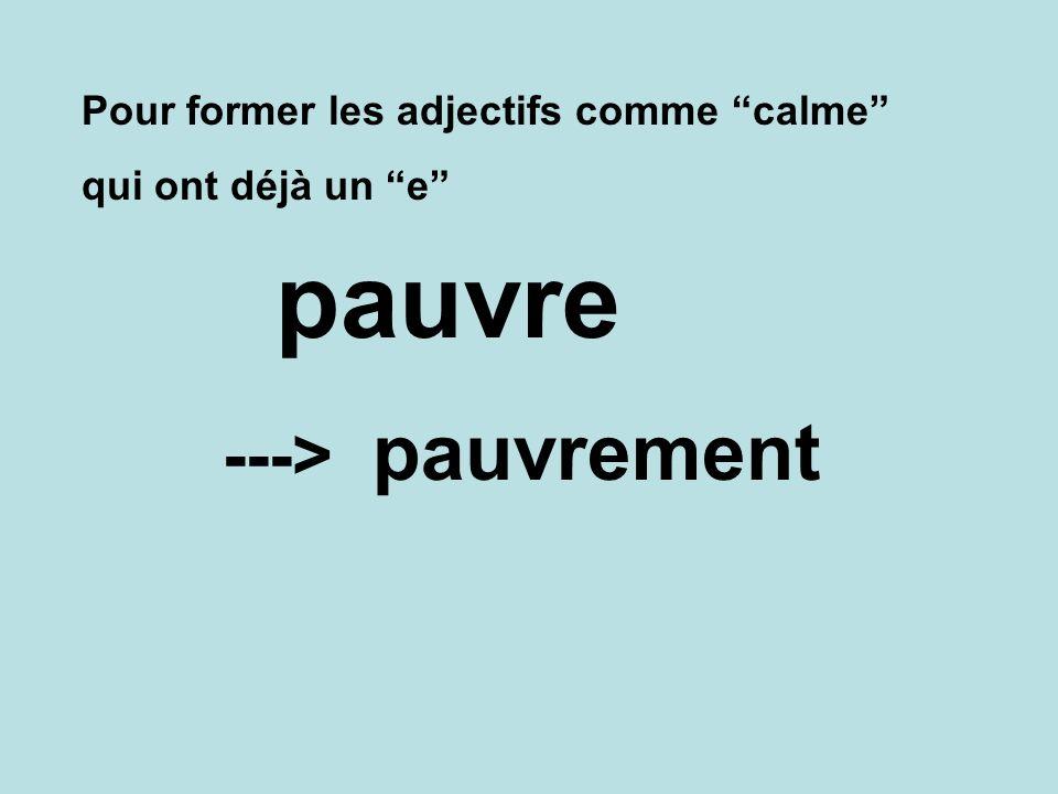 pauvre pauvrement ---> Pour former les adjectifs comme calme