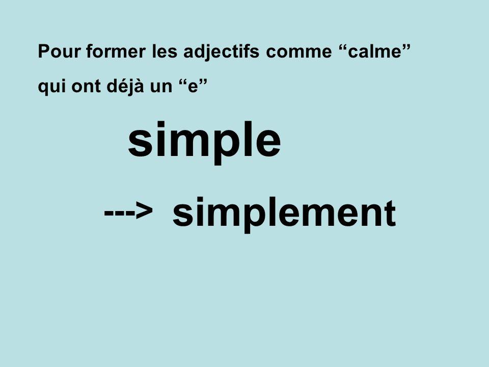 simple simplement ---> Pour former les adjectifs comme calme