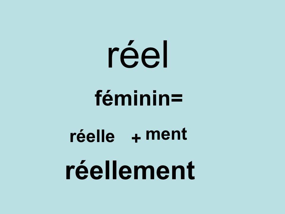 réel féminin= ment réelle + réellement