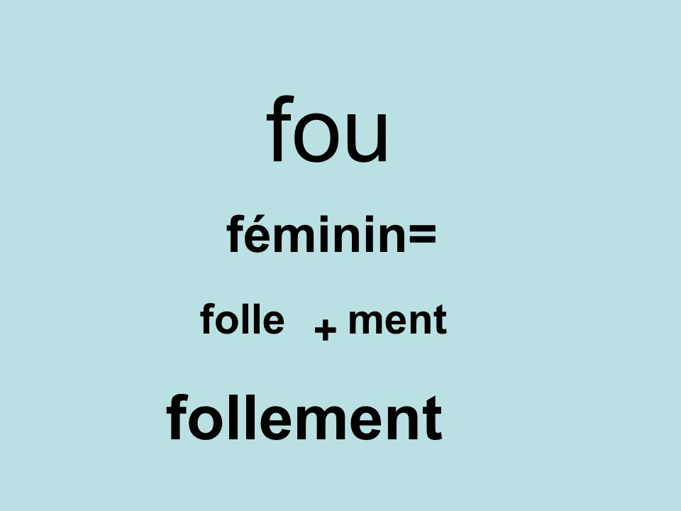 fou féminin= folle ment + follement