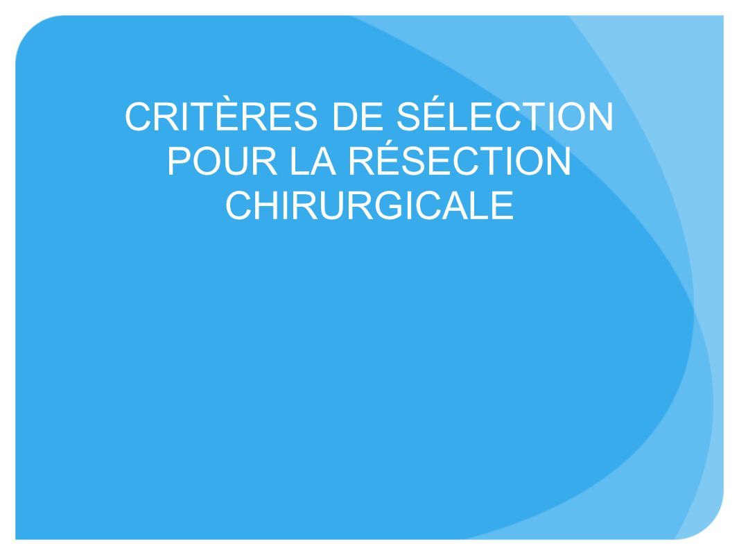 CRITÈRES DE SÉLECTION POUR LA RÉSECTION CHIRURGICALE