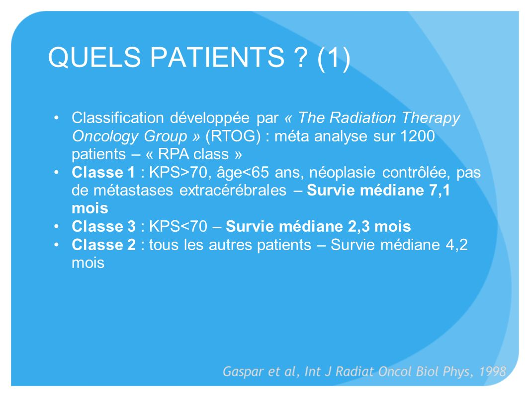 QUELS PATIENTS (1) Classification développée par « The Radiation Therapy Oncology Group » (RTOG) : méta analyse sur 1200 patients – « RPA class »
