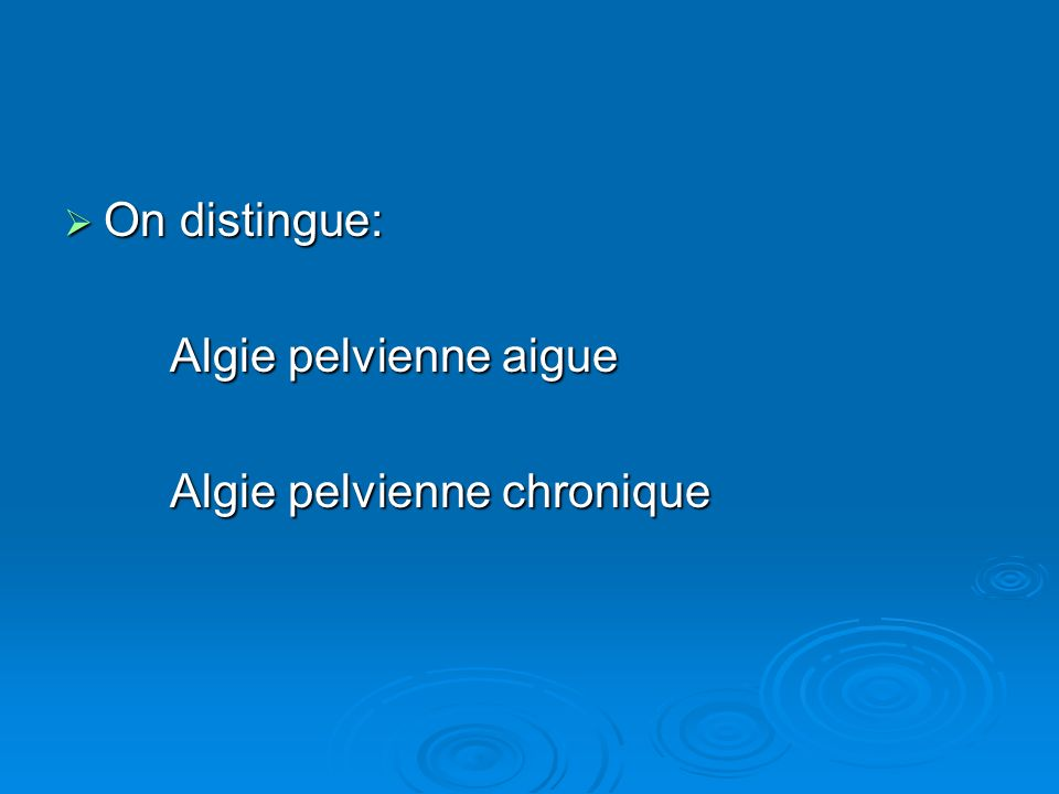 On distingue: Algie pelvienne aigue Algie pelvienne chronique
