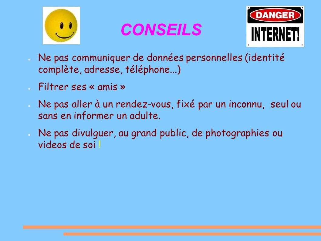 CONSEILS Ne pas communiquer de données personnelles (identité complète, adresse, téléphone...) Filtrer ses « amis »
