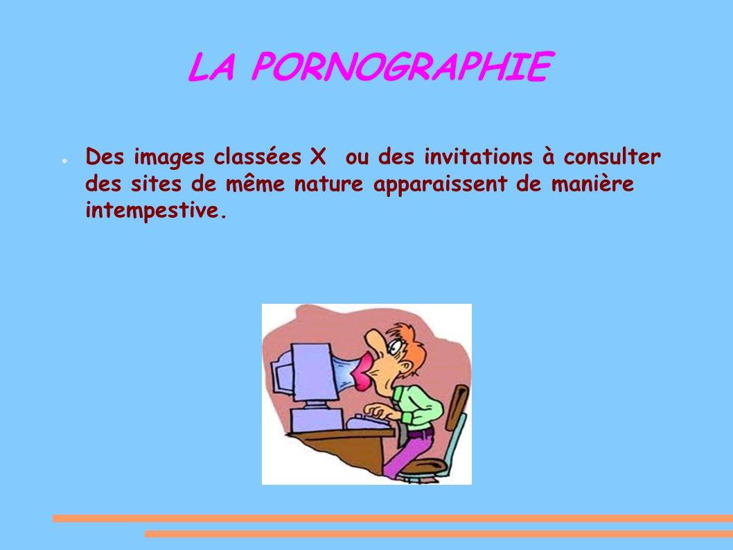 LA PORNOGRAPHIE Des images classées X ou des invitations à consulter des sites de même nature apparaissent de manière intempestive.