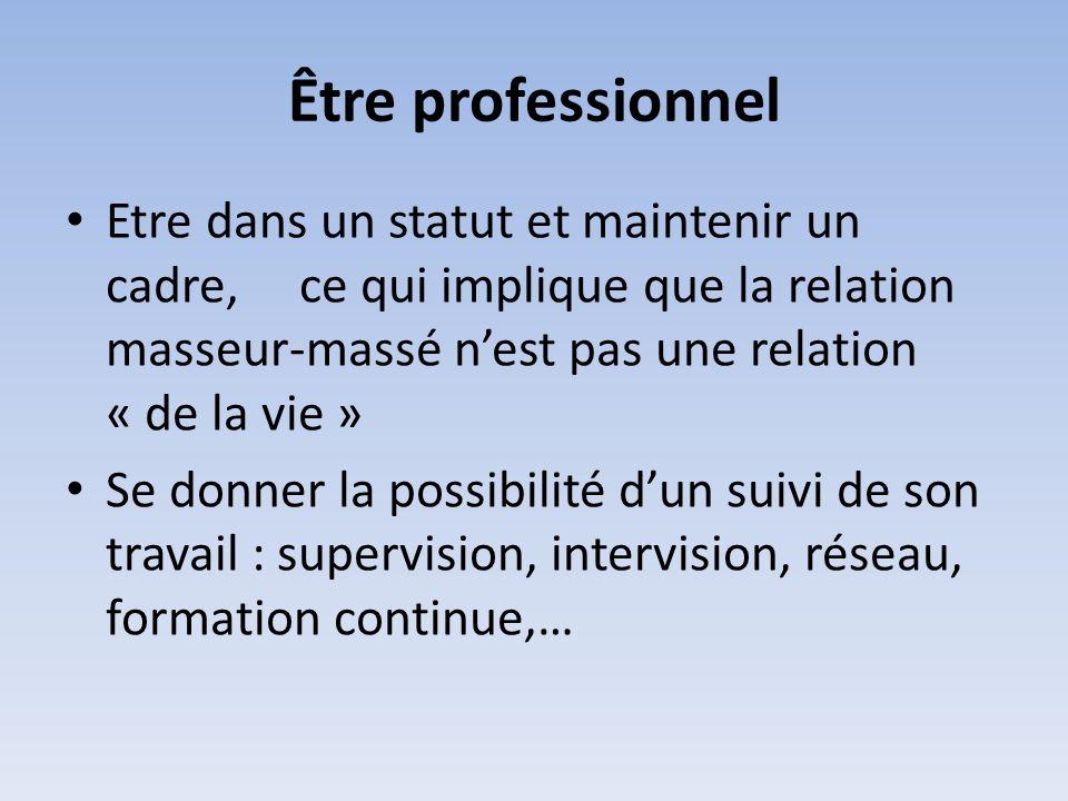 Être professionnel Etre dans un statut et maintenir un cadre, ce qui implique que la relation masseur-massé n'est pas une relation « de la vie »