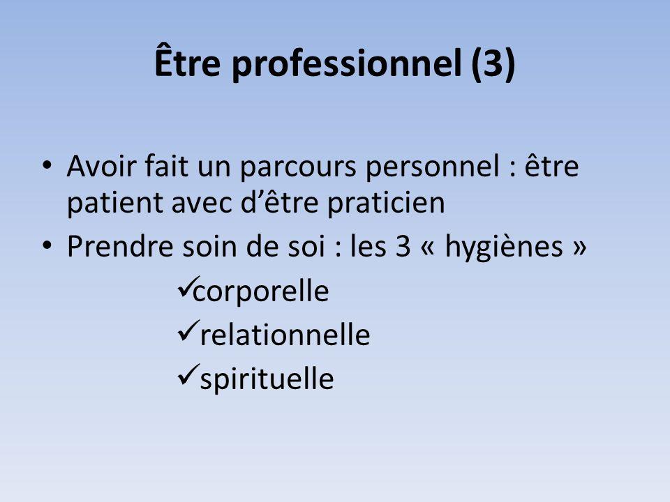 Être professionnel (3) Avoir fait un parcours personnel : être patient avec d'être praticien. Prendre soin de soi : les 3 « hygiènes »