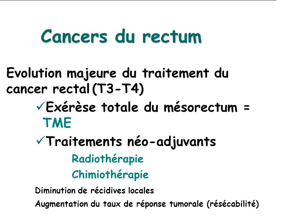 Cancers du rectum Evolution majeure du traitement du cancer rectal (T3-T4) Exérèse totale du mésorectum = TME.