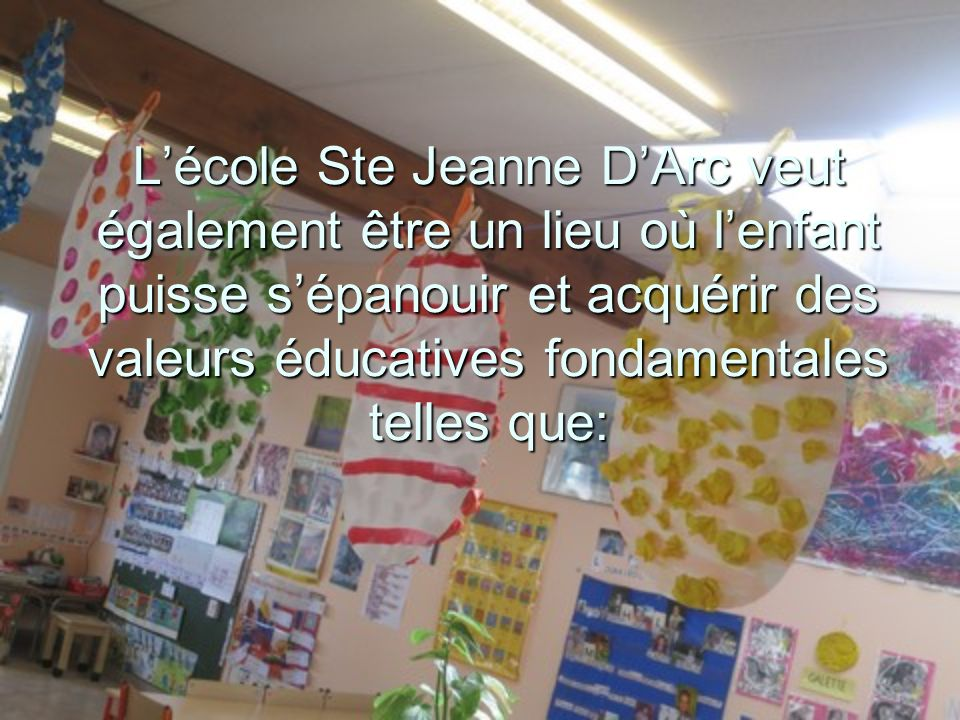 L'école Ste Jeanne D'Arc veut également être un lieu où l'enfant puisse s'épanouir et acquérir des valeurs éducatives fondamentales telles que: