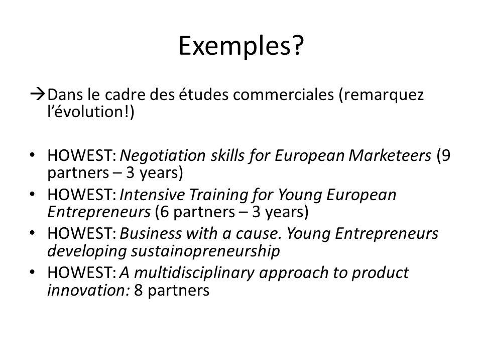 Exemples Dans le cadre des études commerciales (remarquez l'évolution!) HOWEST: Negotiation skills for European Marketeers (9 partners – 3 years)