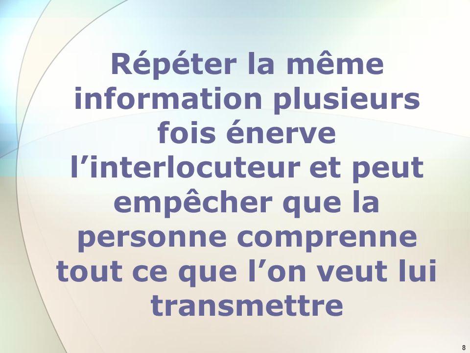 Répéter la même information plusieurs fois énerve l'interlocuteur et peut empêcher que la personne comprenne tout ce que l'on veut lui transmettre